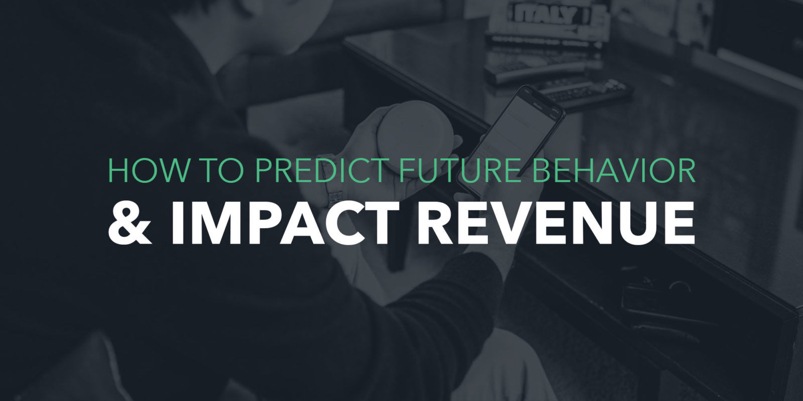 How to predict future behavior & impact revenue.